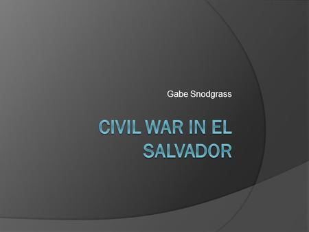 Gabe Snodgrass. El Salvador  Located in Latin America (next to Honduras and Guatemala)