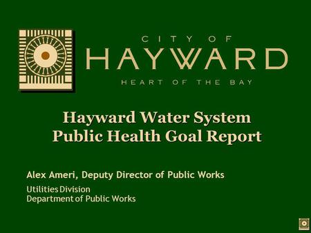 Hayward Water System Public Health Goal Report Alex Ameri, Deputy Director of Public Works Utilities Division Department of Public Works.
