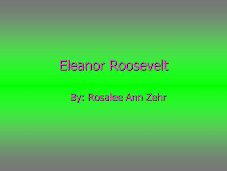"Eleanor Roosevelt By: Rosalee Ann Zehr. "" The future belongs to those who believe in the beauty of their dreams."" Means: Believe in your self and your."