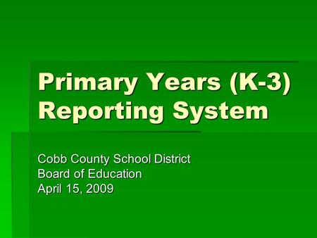 Primary Years (K-3) Reporting System Cobb County School District Board of Education April 15, 2009.