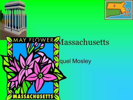 My state Massachusetts By: Raquel Mosley. What state border my state? New Hampshire Vermont New York Connecticut.