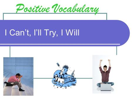 I Can't, I'll Try, I Will Positive Vocabulary. Objective: To understand how using 'I Will' sets one up for success and using 'I Can't' or 'I'll Try' sets.