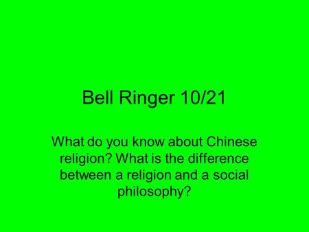 Bell Ringer 10/21 What do you know about Chinese religion? What is the difference between a religion and a social philosophy?
