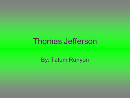 "Thomas Jefferson By: Tatum Runyon. Quote ""I cannot live with out books.''"