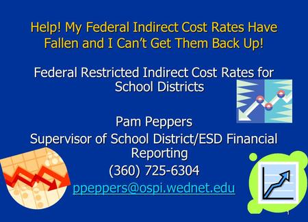 1 Help! My Federal Indirect Cost Rates Have Fallen and I Can't Get Them Back Up! Federal Restricted Indirect Cost Rates for School Districts Pam Peppers.
