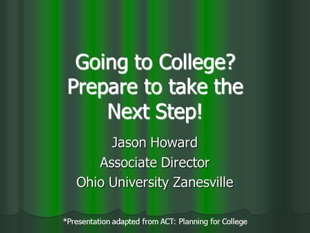 Going to College? Prepare to take the Next Step! Jason Howard Associate Director Ohio University Zanesville *Presentation adapted from ACT: Planning for.