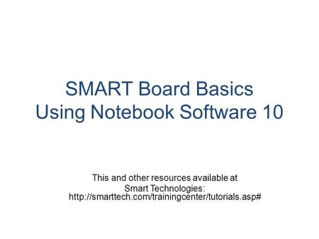 SMART Board Basics Using Notebook Software 10 This and other resources available at Smart Technologies: