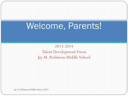 2013-2014 Talent Development Focus Jay M. Robinson Middle School Jay M. Robinson Middle School, 2013 Welcome, Parents!