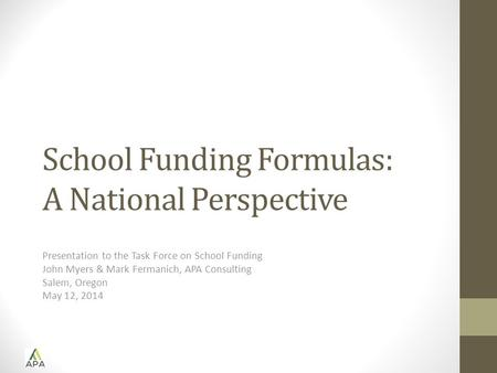 School Funding Formulas: A National Perspective Presentation to the Task Force on School Funding John Myers & Mark Fermanich, APA Consulting Salem, Oregon.