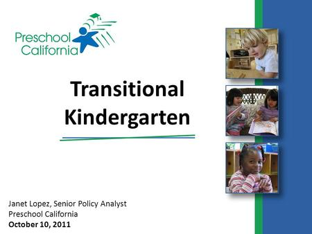 Janet Lopez, Senior Policy Analyst Preschool California October 10, 2011 Transitional Kindergarten.