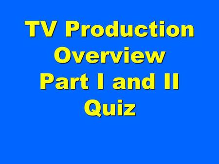 TV Production Overview Part I and II Quiz This person is generally in charge of the entire production.