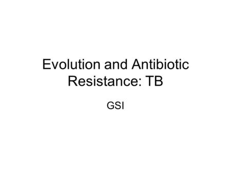 Evolution and Antibiotic Resistance: TB GSI. Evolution and Antibiotic Resistance What is Antibiotic Resistance? Antibiotic: drug that kills bacteria When.