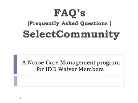A Nurse Care Management program for IDD Waiver Members FAQ's (Frequently Asked Questions ) SelectCommunity 1.