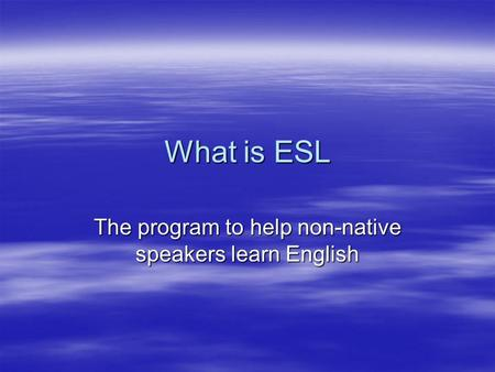 What is ESL The program to help non-native speakers learn English.