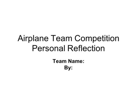 Airplane Team Competition Personal Reflection Team Name: By: