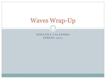 MIRANDA CALANDRO SPRING 2011 Waves Wrap-Up. Warm up Go to the online textbook and open chapter 14 Complete problems 15-19 on p. 386.