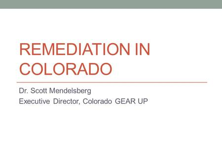 REMEDIATION IN COLORADO Dr. Scott Mendelsberg Executive Director, Colorado GEAR UP.