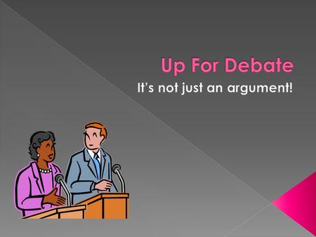  Debate is a formal type of argument.  There are several forms of debate, but all include guidelines that make sure everyone has a chance to speak their.