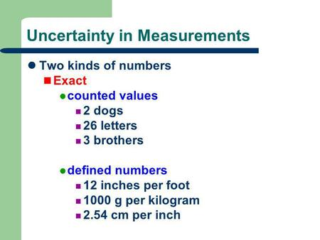 Uncertainty in Measurements Two kinds of numbers Exact counted values 2 dogs 26 letters 3 brothers defined numbers 12 inches per foot 1000 g per kilogram.