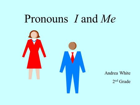 Pronouns I and Me Andrea White 2 nd Grade. Pronouns take the place of nouns. Use the pronouns I and Me to tell about yourself. Hannah and I bake cookies.