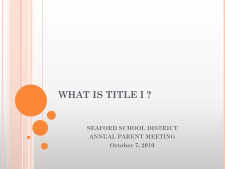 WHAT IS TITLE I ? SEAFORD SCHOOL DISTRICT ANNUAL PARENT MEETING October 7, 2010.