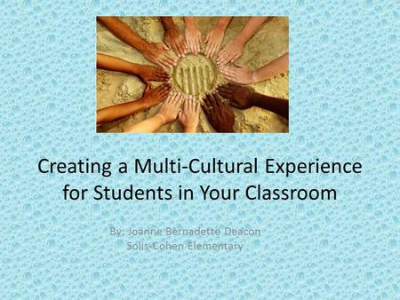 Creating a Multi-Cultural Experience for Students in Your Classroom By: Joanne Bernadette Deacon Solis-Cohen Elementary.