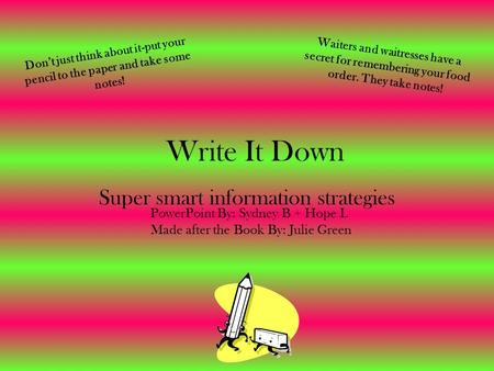Write It Down Super smart information strategies Don't just think about it-put your pencil to the paper and take some notes! Made after the Book By: Julie.