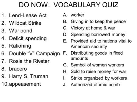 "DO NOW: VOCABULARY QUIZ 1.Lend-Lease Act 2.Wildcat Strike 3.War bond 4.Deficit spending 5.Rationing 6.Double ""V"" Campaign 7.Rosie the Riveter 8.bracero."