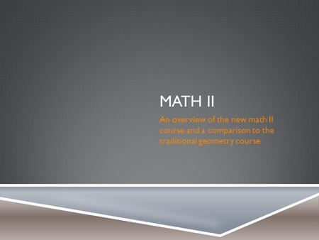 MATH II An overview of the new math II course and a comparison to the traditional geometry course.