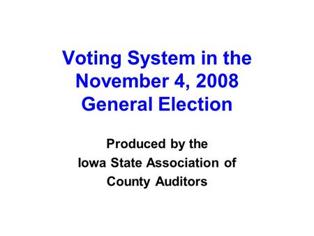 Voting System in the November 4, 2008 General Election Produced by the Iowa State Association of County Auditors.