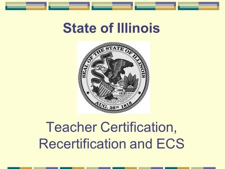 State of Illinois Teacher Certification, Recertification and ECS.