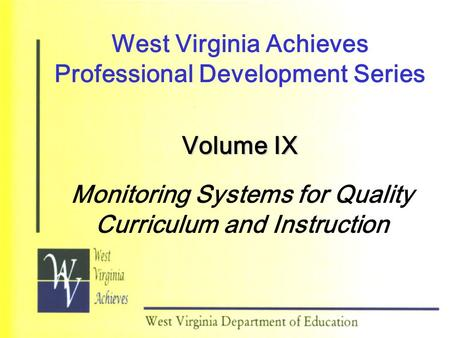 West Virginia Achieves Professional Development Series Volume IX Monitoring Systems for Quality Curriculum and Instruction.