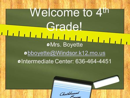 Welcome to 4 th Grade! Mrs. Boyette Intermediate Center: 636-464-4451.