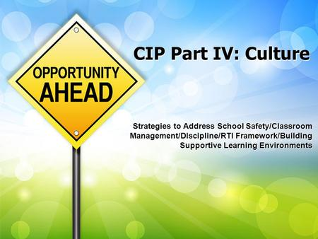 CIP Part IV: Culture Strategies to Address School Safety/Classroom Management/Discipline/RTI Framework/Building Supportive Learning Environments.