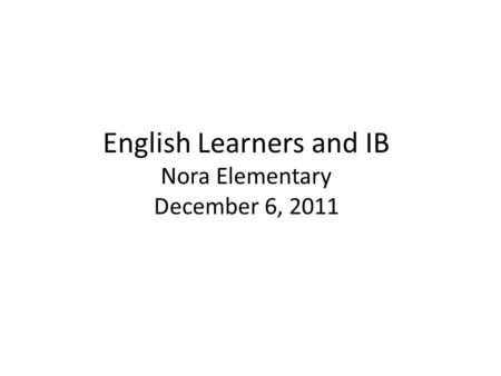 English Learners and IB Nora Elementary December 6, 2011.