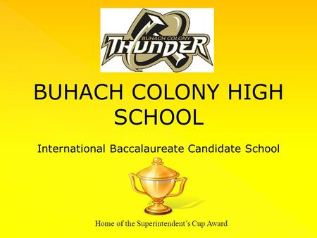 BUHACH COLONY HIGH SCHOOL International Baccalaureate Candidate School Home of the Superintendent's Cup Award.