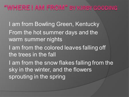 I am from Bowling Green, Kentucky From the hot summer days and the warm summer nights I am from the colored leaves falling off the trees in the fall I.