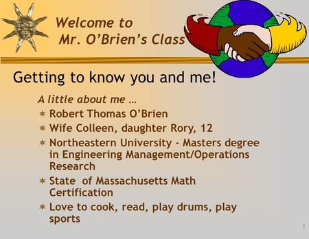 1 Welcome to Mr. O'Brien's Class Getting to know you and me! A little about me …  Robert Thomas O'Brien  Wife Colleen, daughter Rory, 12  Northeastern.