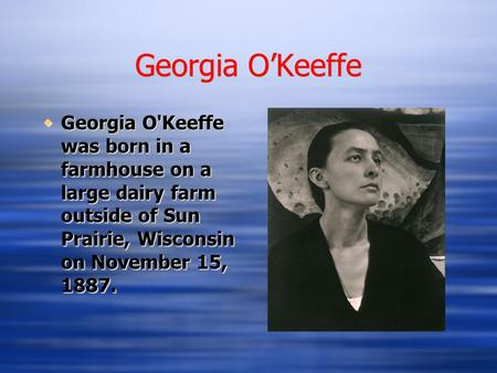 Georgia O'Keeffe  Georgia O'Keeffe was born in a farmhouse on a large dairy farm outside of Sun Prairie, Wisconsin on November 15, 1887.