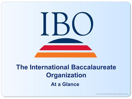 © International Baccalaureate Organization 2006 The International Baccalaureate Organization At a Glance.