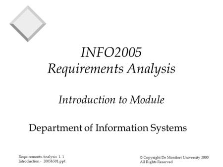 Requirements Analysis 1. 1 Introduction - 2005b501.ppt © Copyright De Montfort University 2000 All Rights Reserved INFO2005 Requirements Analysis Introduction.
