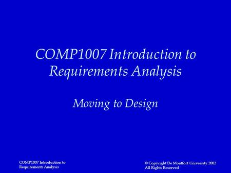 COMP1007 Introduction to Requirements Analysis © Copyright De Montfort University 2002 All Rights Reserved COMP1007 Introduction to Requirements Analysis.