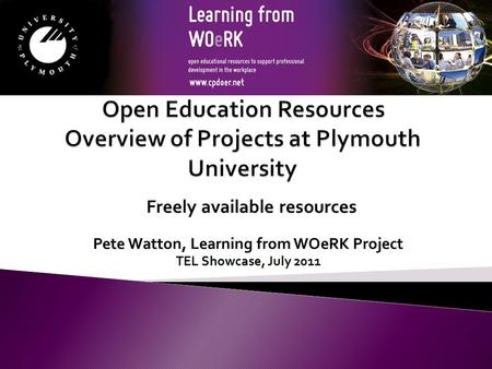Pete Watton, Learning from WOeRK Project TEL Showcase, July 2011 Freely available resources.