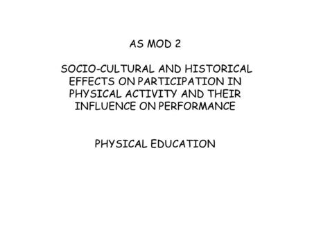 AS MOD 2 SOCIO-CULTURAL AND HISTORICAL EFFECTS ON PARTICIPATION IN PHYSICAL ACTIVITY AND THEIR INFLUENCE ON PERFORMANCE PHYSICAL EDUCATION.