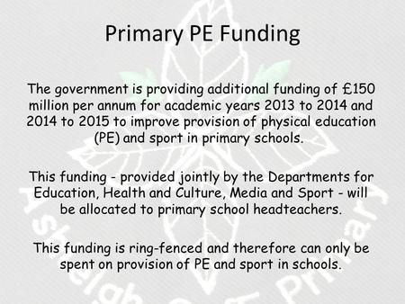 Primary PE Funding The government is providing additional funding of £150 million per annum for academic years 2013 to 2014 and 2014 to 2015 to improve.