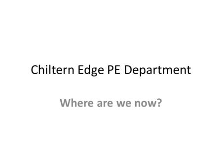 Chiltern Edge PE Department Where are we now?. Curriculum GCSE/BTEC Exam Results Assessment Extra Curricular Area Standings/Achievements Trips.