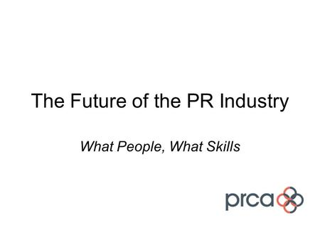 The Future of the PR Industry What People, What Skills.
