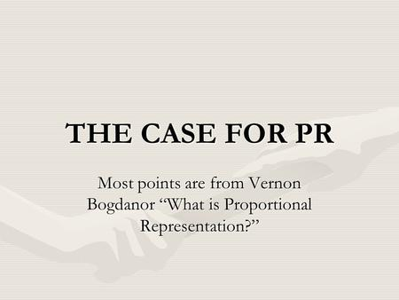 "THE CASE FOR PR Most points are from Vernon Bogdanor ""What is Proportional Representation?"""