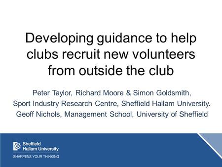 Developing guidance to help clubs recruit new volunteers from outside the club Peter Taylor, Richard Moore & Simon Goldsmith, Sport Industry Research Centre,