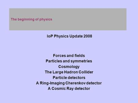 The beginning of physics IoP Physics Update 2008 Forces and fields Particles and symmetries Cosmology The Large Hadron Collider Particle detectors A Ring-Imaging.